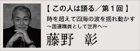 【 この人は語る/第1回 】藤野  彰