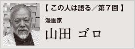 非公開: 【 この人は語る/第7回 】山田 ゴロ
