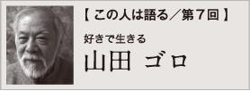【 この人は語る/第7回 】山田 ゴロ